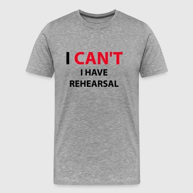 I Can't I Have Rehearsal Musical Musician - Men's Premium T-Shirt