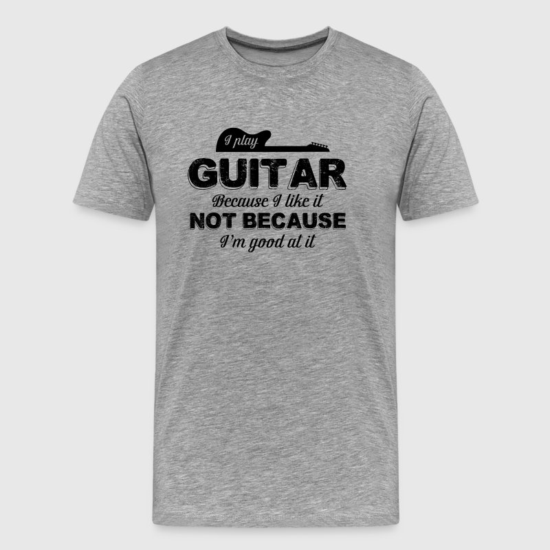 I Play Guitar Because I Like It Not Because - Men's Premium T-Shirt