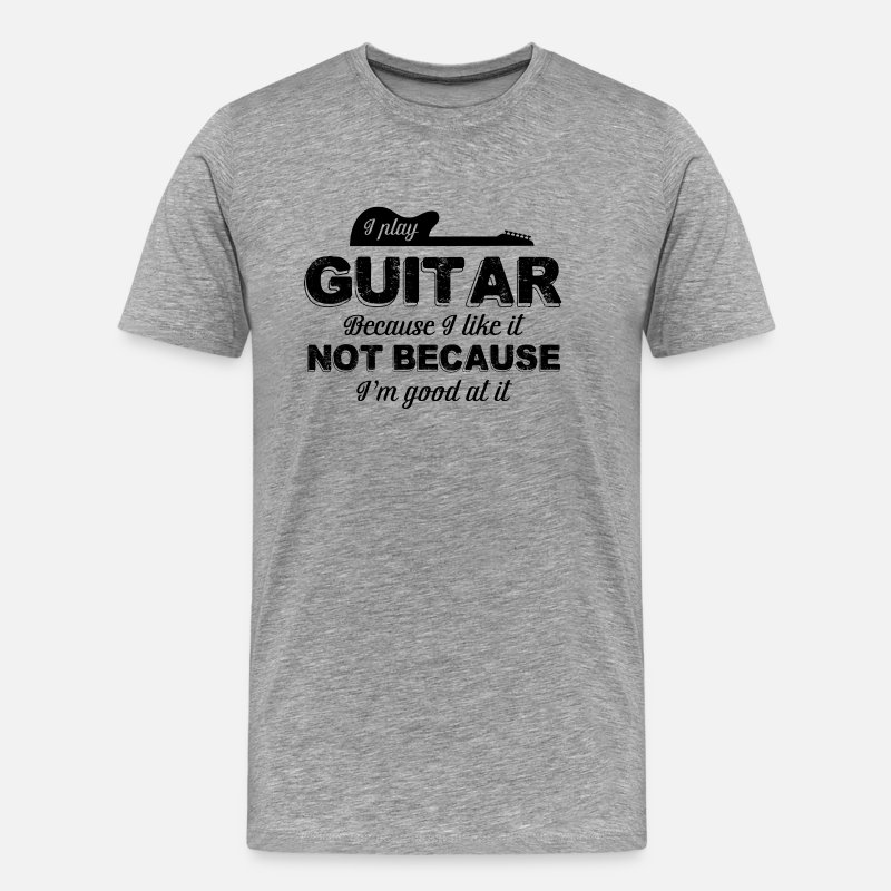 Guitar T-Shirts - I Play Guitar Because I Like It Not Because - Men's Premium T-Shirt heather gray