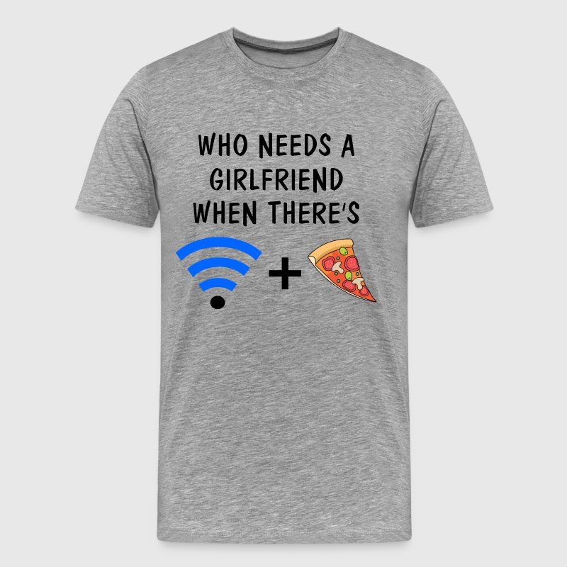Who Needs a Girlfriend When There's Wifi and Pizza - Men's Premium T-Shirt