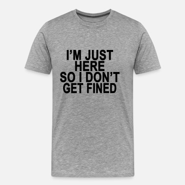 Fine im_just_here_so_i_dont_get_fined_tshirts - Men's Premium T-Shirt