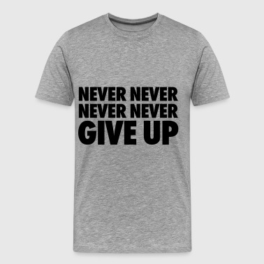 Never Never Never Never Give Up - Men's Premium T-Shirt