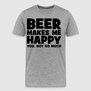 Beer Make Me Happy Beer Makes Me Happy. You, Not So Much. - Men's Premium T-Shirt