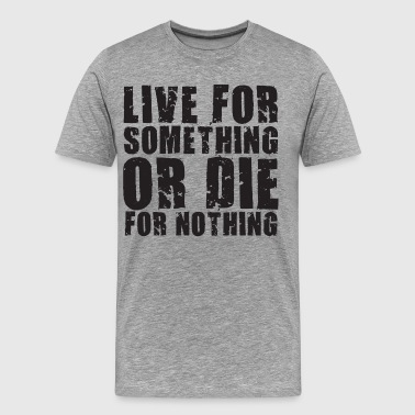 Live Or Die Live For Something Or Die For Nothing - Men's Premium T-Shirt