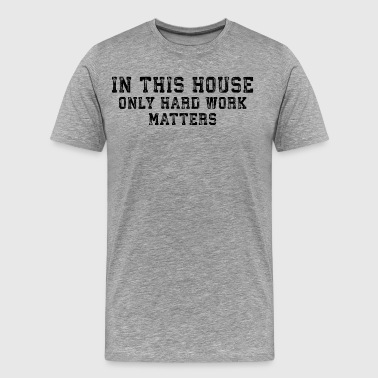In This House Only Hard Work Matters - Men's Premium T-Shirt