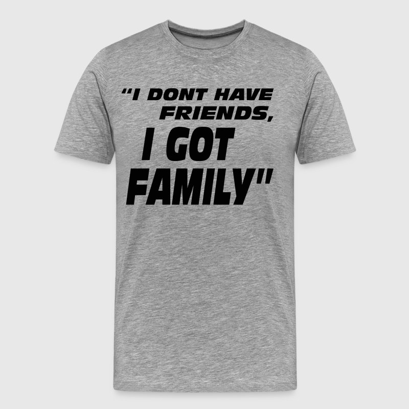 I Don't Have Friends I Got Family - Men's Premium T-Shirt
