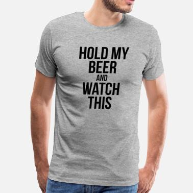 Hold My Beer And Watch This HOLD MY BEER AND WATCH THIS - Men's Premium T-Shirt