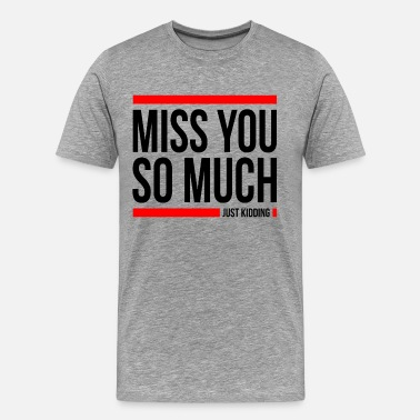 Miss MISS YOU SO MUCH JUST KIDDING FUNNY - Men's Premium T-Shirt