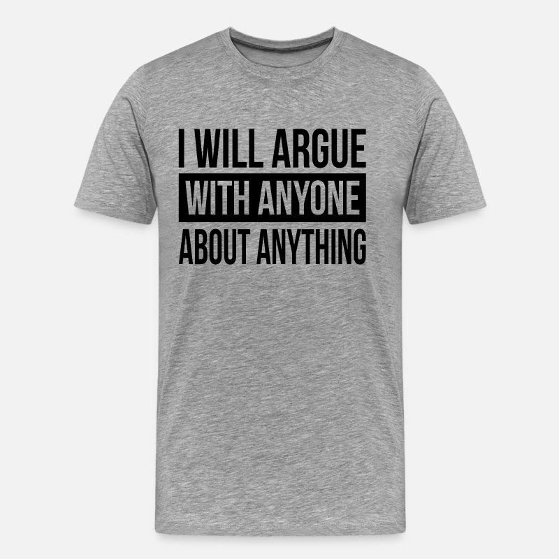 Argue T-Shirts - I WILL ARGUE WITH ANYONE ABOUT ANYTHING - Men's Premium T-Shirt heather gray