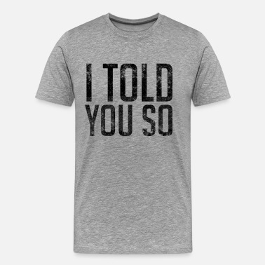 I Told You I Told You So - Men's Premium T-Shirt