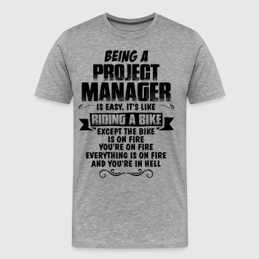 Being A Manager Is Easy Its Like Riding A Bike Except The Bike Is On Fire Being A Project Manager.... - Men's Premium T-Shirt