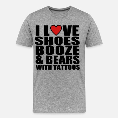 I Love Shoes Booze And Bears With Tattoos I LOVE SHOES BOOZE AND BEARS WITH TATTOOS - Men's Premium T-Shirt