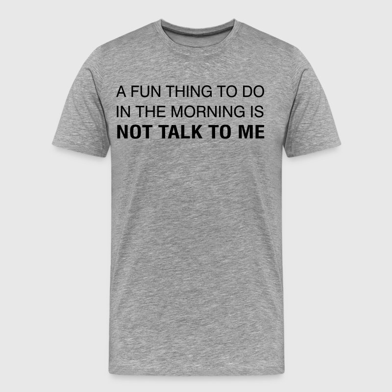 A Fun Thing To Do In The Morning is NOT TALK TO ME - Men's Premium T-Shirt