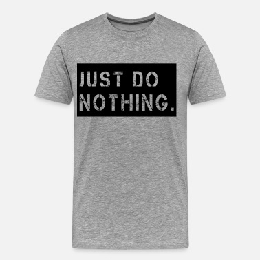 Just Do Nothing JUST-DO-NOTHING - Men's Premium T-Shirt