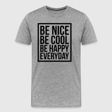 Be Nice Be Cool Be Happy Everyday Quote - Men's Premium T-Shirt