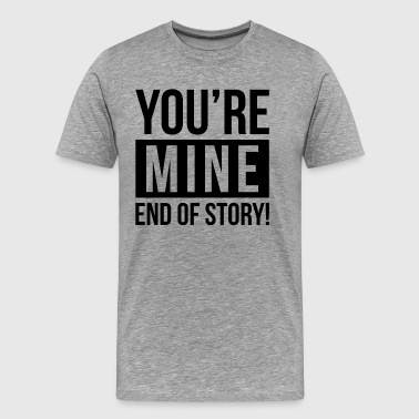 YOU'RE MINE END OF STORY - Men's Premium T-Shirt