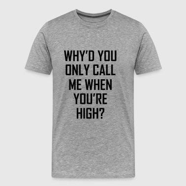 Why'd You Only Call Me When You're High? - Men's Premium T-Shirt