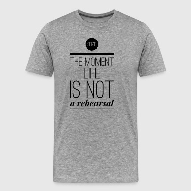 Seize the moment Life is not a rehearsal - Men's Premium T-Shirt