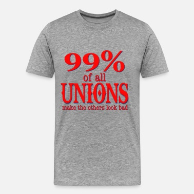 Anti Union 99% Of All Unions Make The Others Look Bad - Men's Premium T-Shirt