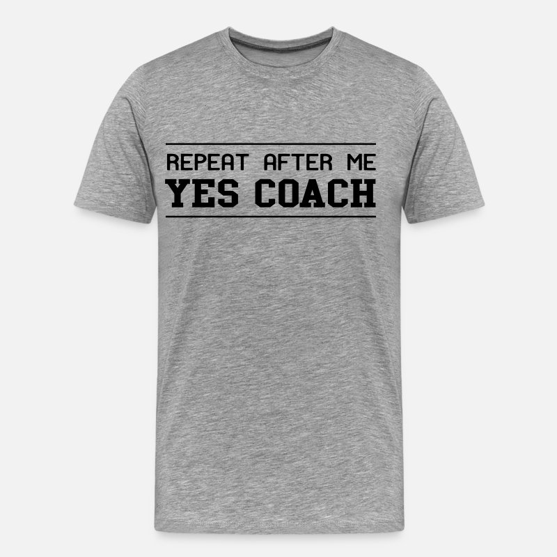 Coach T-Shirts - Repeat after me yes coach - Men's Premium T-Shirt heather gray