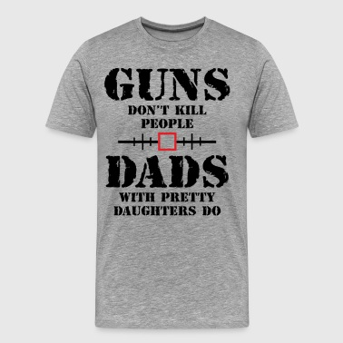 Guns Dont Kill People Dads With Pretty Daughters Do Guns Dont Kill People Dads With Pretty Daughters  - Men's Premium T-Shirt
