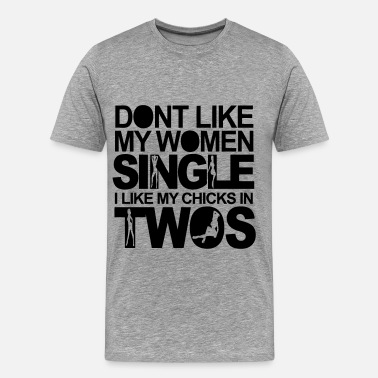 Two Chicks Dont Like My Women Single I Like My Chicks In Twos - Men's Premium T-Shirt