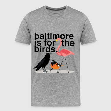 Baltimore is for the Birds - Men's Premium T-Shirt