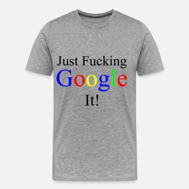 Just Google Just Fucking Google It! - Men's Premium T-Shirt