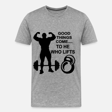 Come And Lift It Good Things Comes To He Who Lifts - Men's Premium T-Shirt