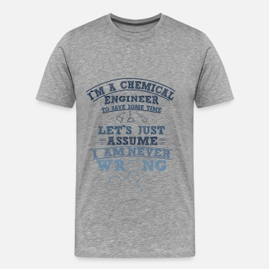 I Am An Engineer To Save Time Lets Just Assume That I Am Never Wrong Chemical Engineer - I am a chemical engineer to  - Men's Premium T-Shirt
