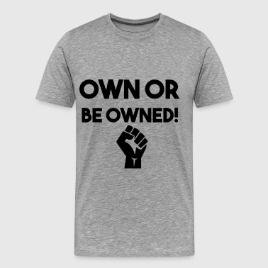 OWN OR BE OWNED fist big - Men's Premium T-Shirt