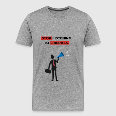 Liberation Jokes Anti Liberals - Stop listening to liberals. - Men's Premium T-Shirt