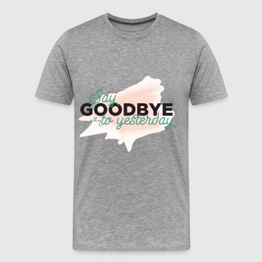 Motivation - Say goodbye to yesterday - Men's Premium T-Shirt