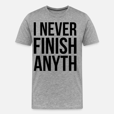 I Never Finish Anything I Never Finish Anyth - Men's Premium T-Shirt