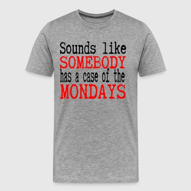 Sounds Like Somebody Has A Case Of The Mondays - Men's Premium T-Shirt
