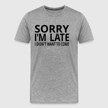 Sorry I'm Late I Didn't Want To Come - Men's Premium T-Shirt