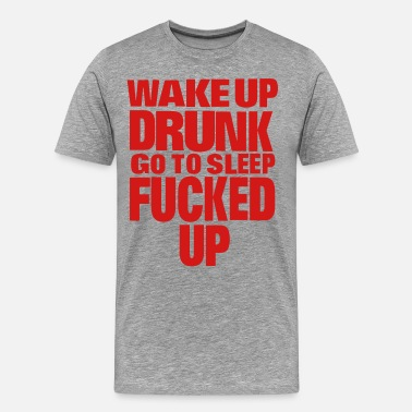 Fuck Things Up WAKE UP DRUNK go to sleep FUCKED UP - Men's Premium T-Shirt