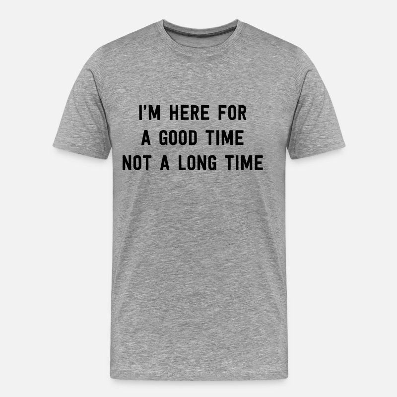 Alcohol T-Shirts - I'm here for a good time not a long time - Men's Premium T-Shirt heather gray