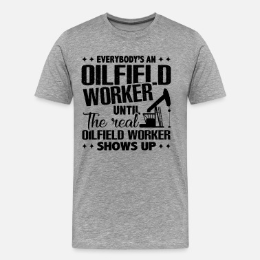 Oilfield Real Oilfield Worker Shows Up Shirt - Men's Premium T-Shirt