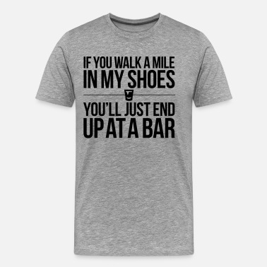 Forget IF YOU WALK A MILE IN MY SHOES - Men's Premium T-Shirt