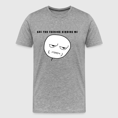 Are you fucking kidding me - internet meme - Men's Premium T-Shirt