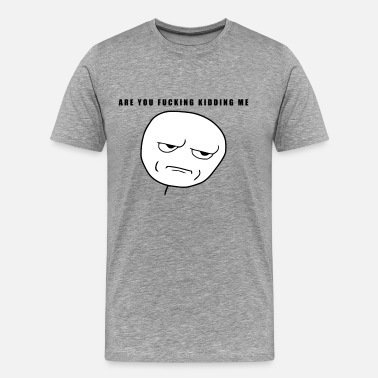 Are You Fucking Kidding Me Are you fucking kidding me - internet meme - Men's Premium T-Shirt