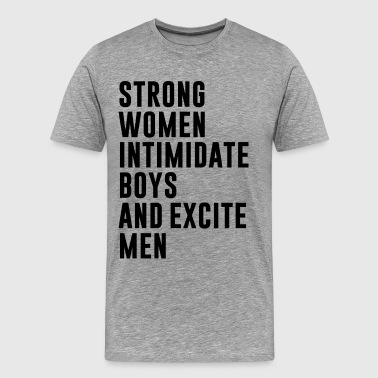 STRONG WOMEN INTIMIDATE BOYS AND EXCITE MEN - Men's Premium T-Shirt