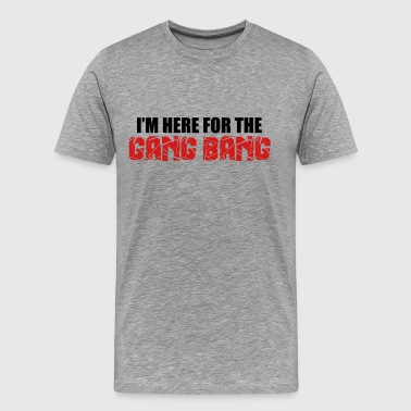 Here For The Gang Bang  - Men's Premium T-Shirt