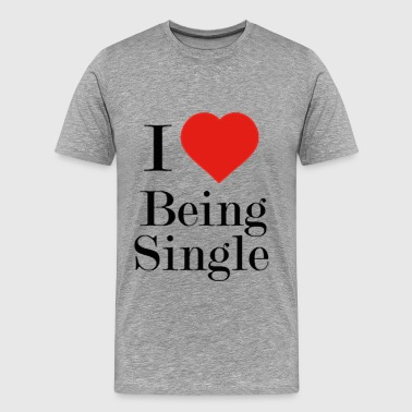 I Love Being Gay I LOVE BEING SINGLE - Men's Premium T-Shirt