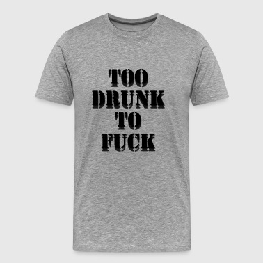TOO DRUNK TO FUCK - Men's Premium T-Shirt