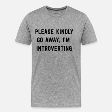Kindly Please kindly go away I'm introverting - Men's Premium T-Shirt