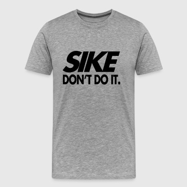 Sike Don't Do It - Men's Premium T-Shirt