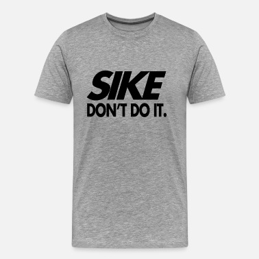 Sike Sike Don't Do It - Men's Premium T-Shirt