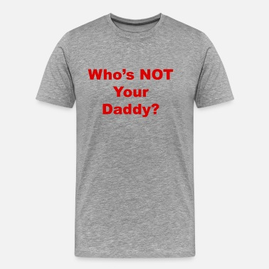 Whos Not Your Daddy Who's NOT Your Daddy - Men's Premium T-Shirt